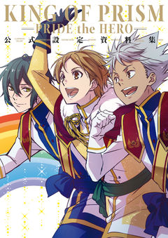 KING OF PRISM ‐PRIDE the HERO‐ 公式設定資料集
